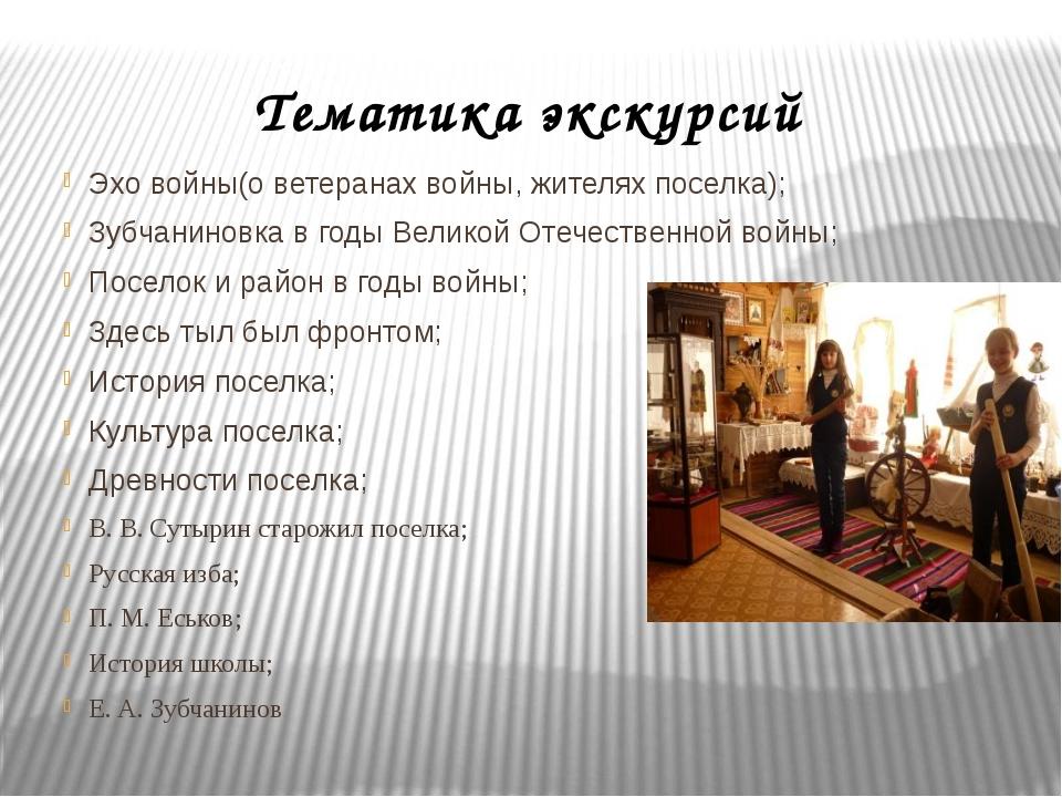 Тематика экскурсий Эхо войны(о ветеранах войны, жителях поселка); Зубчаниновк...