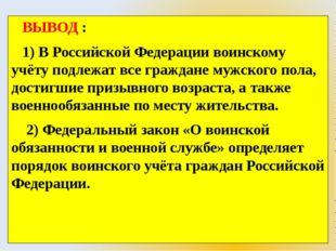 ВЫВОД : 1) В Российской Федерации воинскому учёту подлежат все граждане мужс