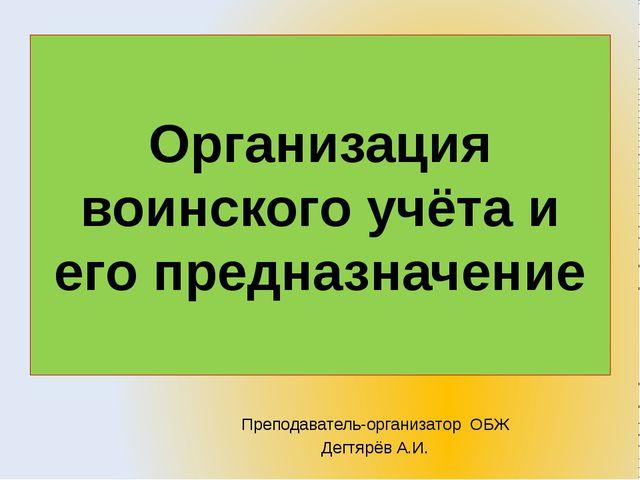 Преподаватель-организатор ОБЖ Дегтярёв А.И. Организация воинского учёта и его...