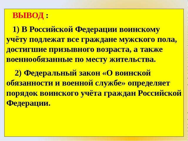 ВЫВОД : 1) В Российской Федерации воинскому учёту подлежат все граждане мужс...