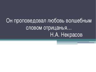 Он проповедовал любовь волшебным словом отрицанья… Н.А. Некрасов