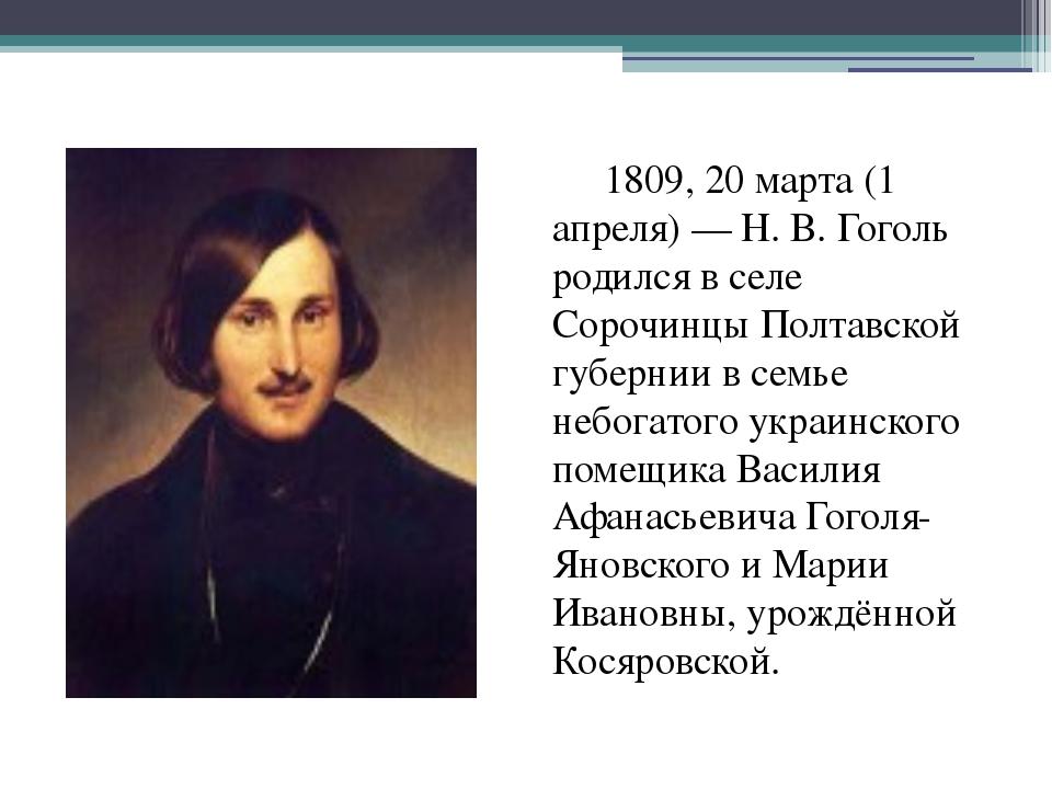 1809, 20 марта (1 апреля) — Н. В. Гоголь родился в селе Сорочинцы Полтавско...