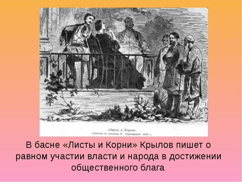 В басне «Листы и Корни» Крылов пишет о равном участии власти и народа в дости...