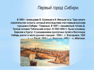 В 1586 г. воеводами В. Сукиным и И. Мясным на р. Туре начато строительство ос