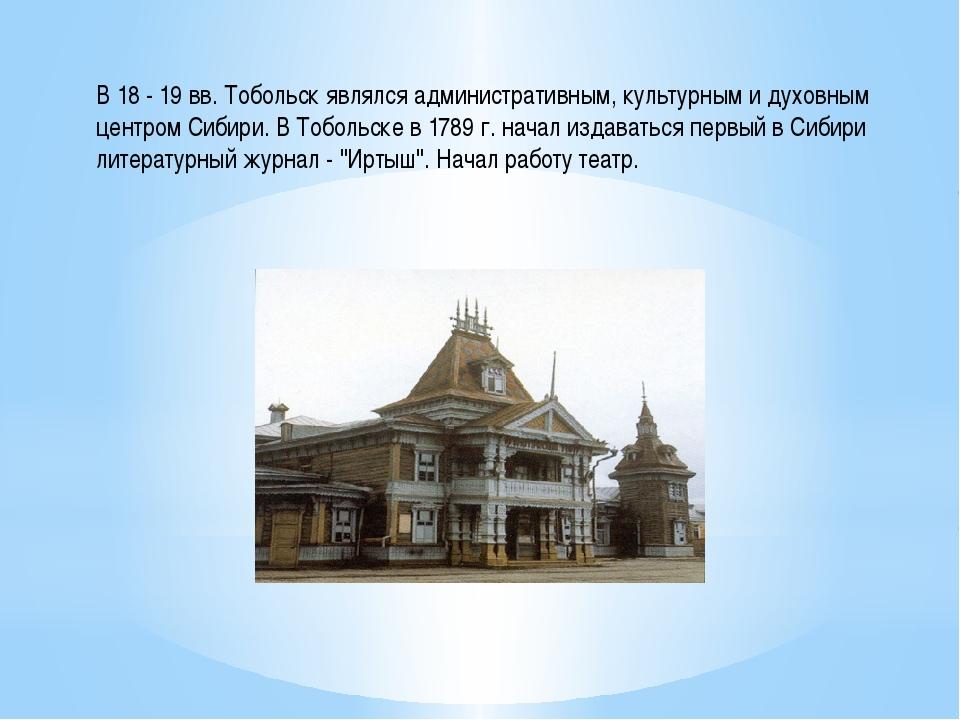 В 18 - 19 вв. Тобольск являлся административным, культурным и духовным центро...