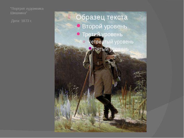 """Портрет художника Шишкина"" Дата: 1873 г."