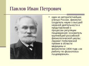 Павлов Иван Петрович один из авторитетнейших учёных России,физиолог, создате