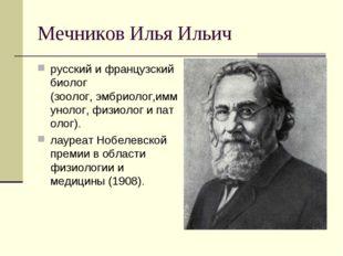 Мечников Илья Ильич русскийифранцузскийбиолог (зоолог,эмбриолог,иммунолог