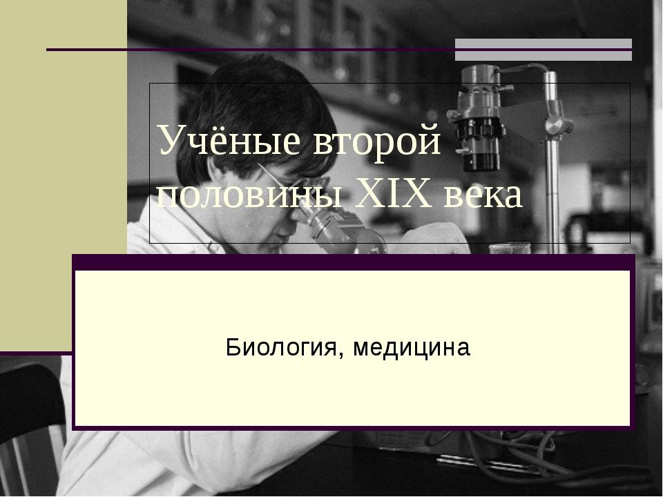 Учёные второй половины XIX века Биология, медицина