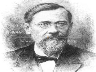 16 января 1841 года,— 12 мая 1911 года Васи́лий О́сипович Ключе́вский