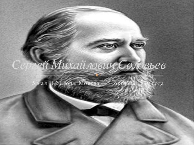 5 мая 1820 года, Москва — 4 октября 1879 года Сергей Михайлович Соловьев