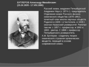 Русский химик, академик Петербургской Академии Наук (с 1874г.), председатель