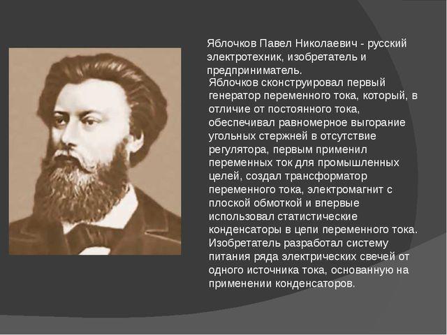 Яблочков Павел Николаевич - русский электротехник, изобретатель и предпринима...