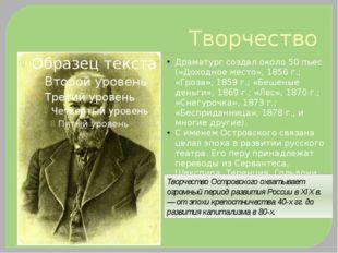 Творчество Драматург создал около 50 пьес («Доходное место», 1856 г.; «Гроза»