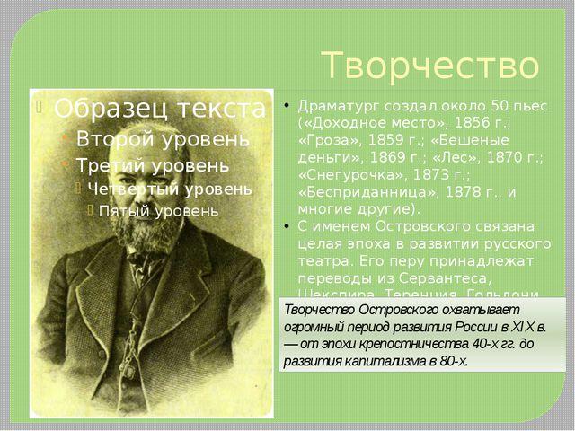 Творчество Драматург создал около 50 пьес («Доходное место», 1856 г.; «Гроза»...