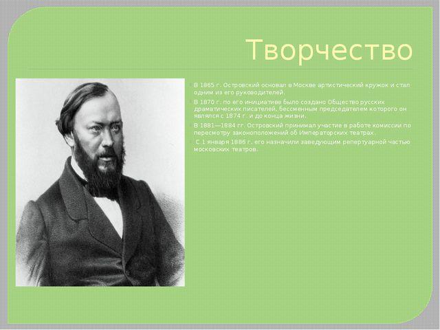 Творчество В 1865 г. Островский основал в Москве артистический кружок и стал...