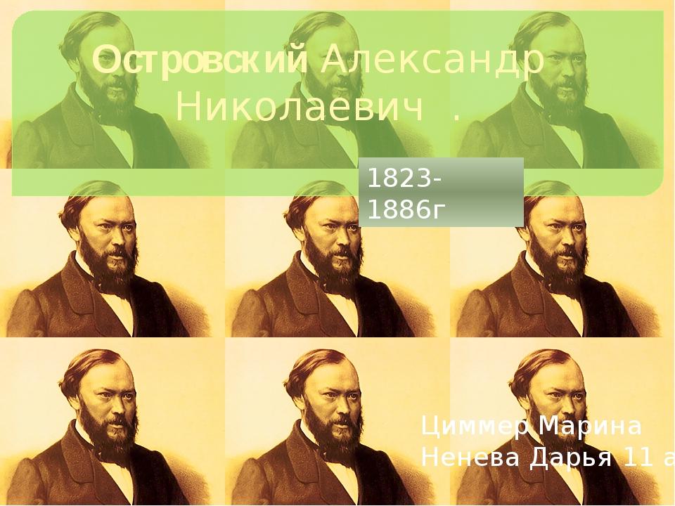 Островский Александр Николаевич . Циммер Марина Ненева Дарья 11 а 1823-1886г
