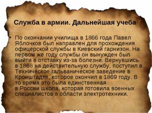 Служба в армии. Дальнейшая учеба По окончании училища в 1866 года Павел Яблоч