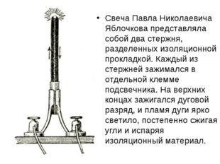 Свеча Павла Николаевича Яблочкова представляла собой два стержня, разделенных