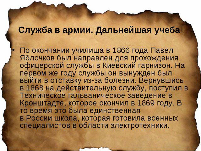 Служба в армии. Дальнейшая учеба По окончании училища в 1866 года Павел Яблоч...