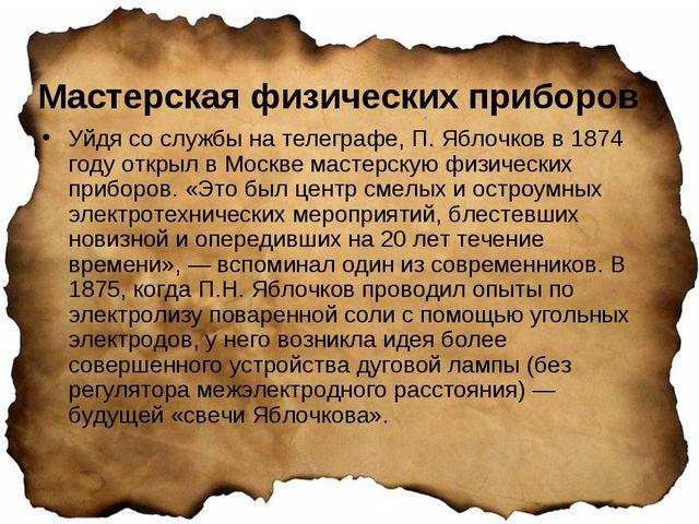 Мастерская физических приборов Уйдя со службы на телеграфе, П. Яблочков в 187...