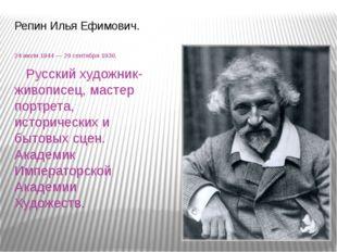 Репин Илья Ефимович. 24июля1844 — 29 сентября 1930. Русский художник-живопи