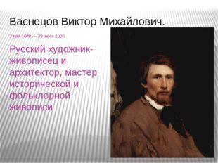 Васнецов Виктор Михайлович. 3мая1848 — 23 июля 1926. Русский художник-живоп