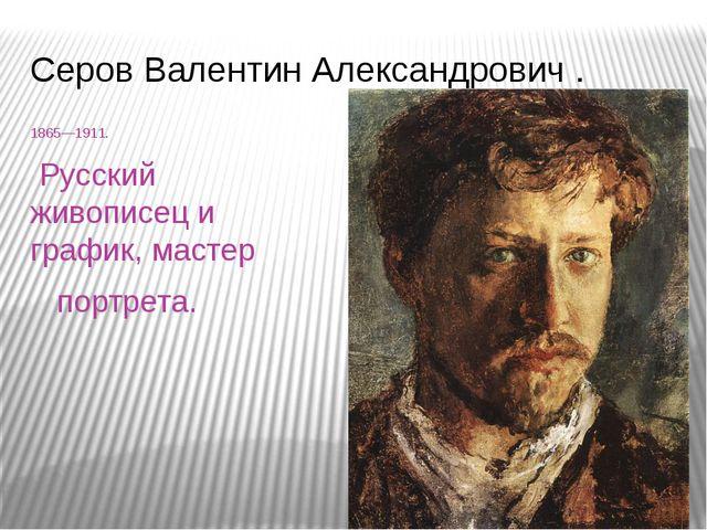 Серов Валентин Александрович . 1865—1911. Русский живописец и график, мастер...