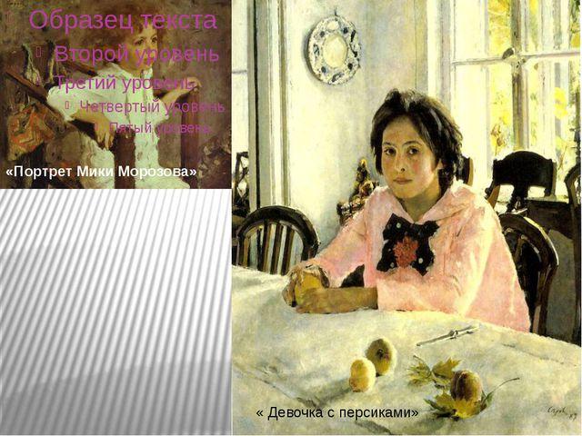 « Девочка с персиками» «Портрет Мики Морозова»