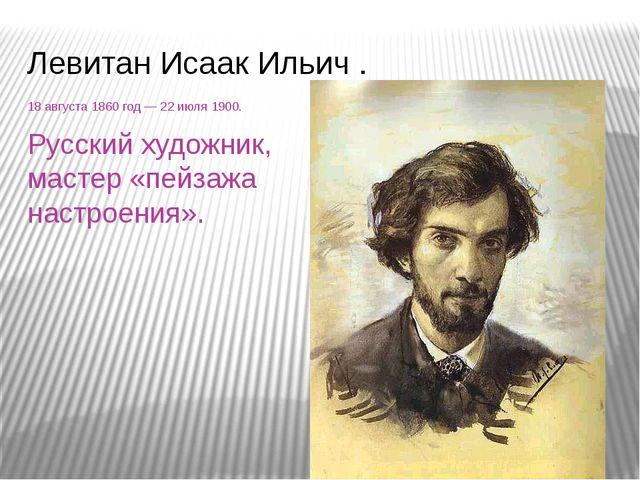 Левитан Исаак Ильич . 18августа1860 год— 22июля 1900. Русский художник, м...