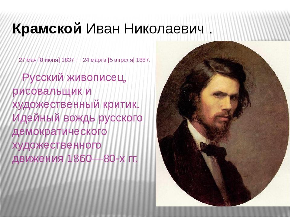 Крамской Иван Николаевич . 27мая [8июня]1837— 24марта [5апреля]1887. Р...