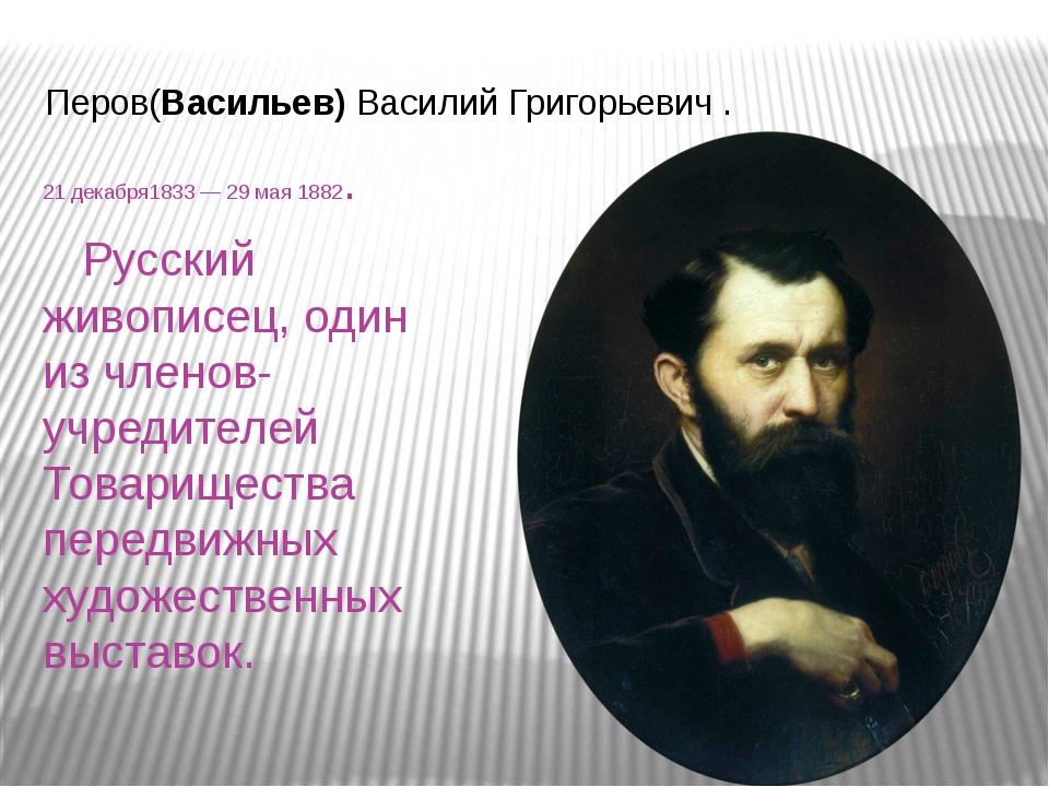 Перов(Васильев) Василий Григорьевич . 21декабря1833— 29мая 1882. Русский ж...