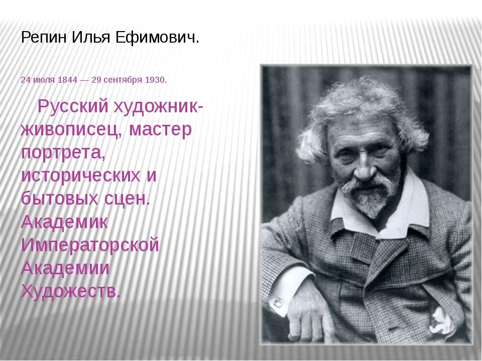 Репин Илья Ефимович. 24июля1844 — 29 сентября 1930. Русский художник-живопи...