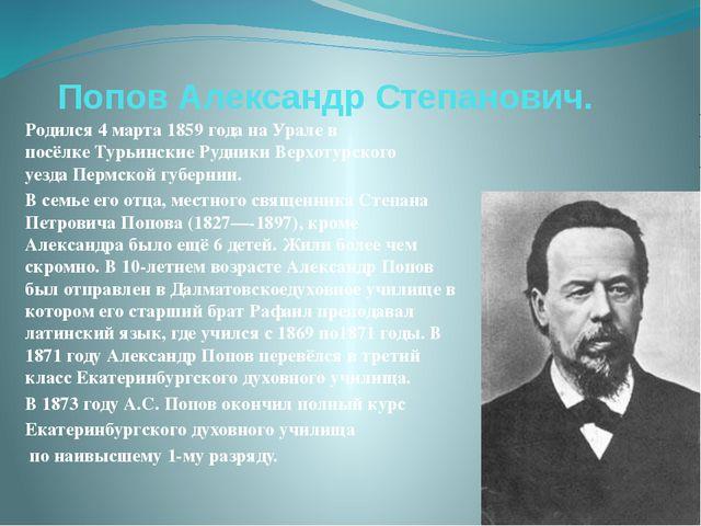 Попов Александр Степанович. Родился4марта 1859 года наУралев посёлкеТурь...
