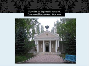 Музей Н. М. Пржевальского в г. Пристань-Пржевальск, Киргизия
