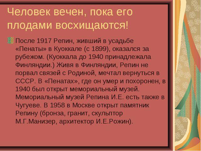 Человек вечен, пока его плодами восхищаются! После 1917 Репин, живший в усадь...
