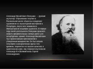 Александр Михайлович Опекушин — русский скульптор. Образование получил в Рисо