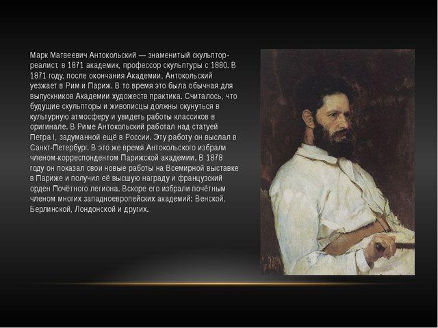 Марк Матвеевич Антокольский — знаменитый скульптор-реалист, в 1871 академик,...
