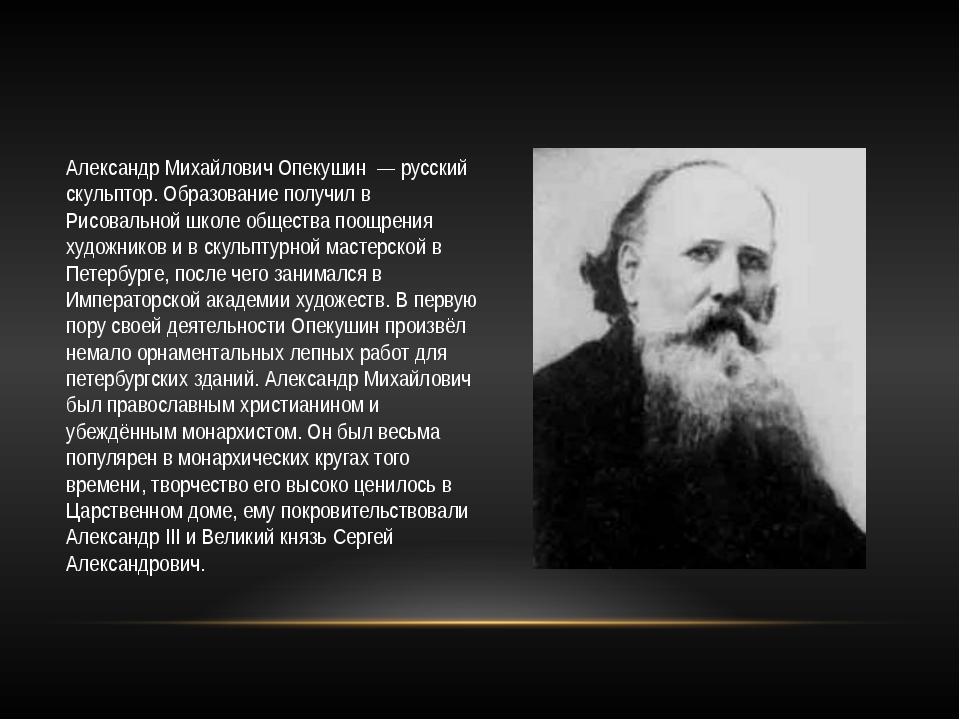 Александр Михайлович Опекушин — русский скульптор. Образование получил в Рисо...