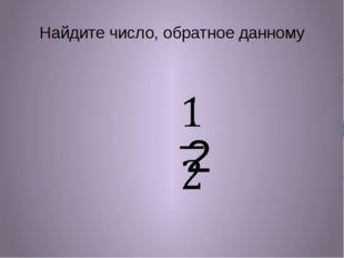Найдите число, обратное данному 2