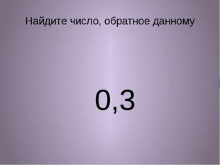 Найдите число, обратное данному 0,3