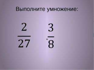Выполните умножение: *