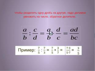 Чтобы разделить одну дробь на другую, надо делимое умножить на число, обратно