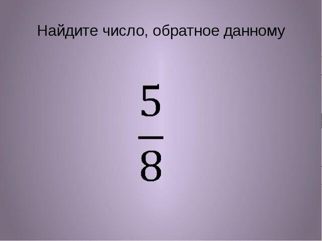 Найдите число, обратное данному