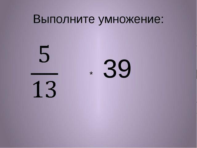 Выполните умножение: * 39