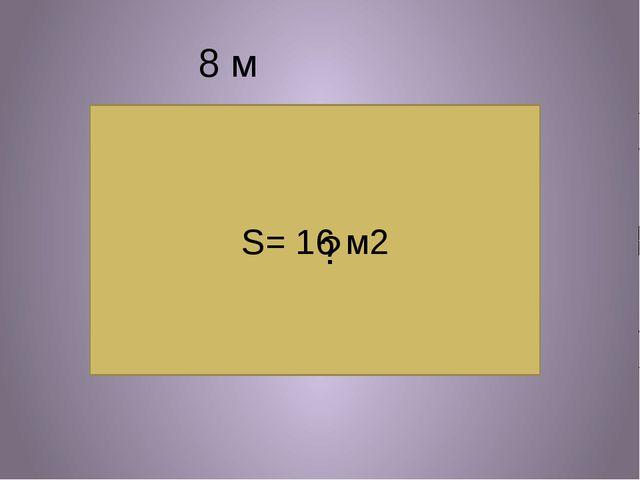 S= 16 м2 8 м ?