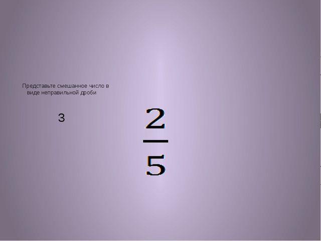 Представьте смешанное число в виде неправильной дроби 3