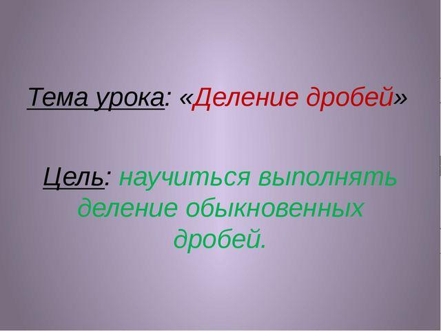 Тема урока: «Деление дробей» Цель: научиться выполнять деление обыкновенных...
