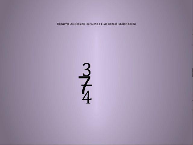 Представьте смешанное число в виде неправильной дроби 7