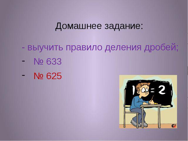 Домашнее задание: - выучить правило деления дробей; № 633 № 625